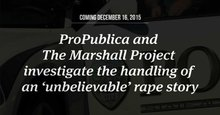 ProPublica Major Investigations: An Unbelievable Story of Rape